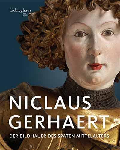 Niclaus Gerhaert. Der Bildhauer des späten Mittelalters