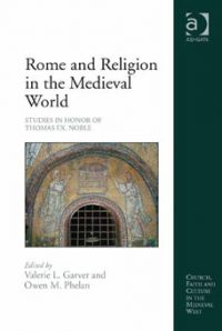 Rome and Religion in the Medieval World. Studies in Honor of Thomas F. X. Noble