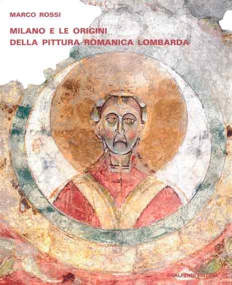 Milano e le origini della pittura romanica lombarda. Committenze episcopali, modelli iconografici, maestranza