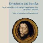 Decapitation and Sacrifice: Saint John's Head in Interdisciplinary Perspectives: Text, Object, Medium
