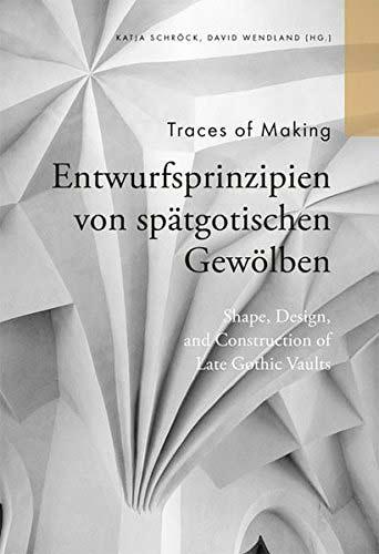 Traces of making. Entwurfsprinzipien von spätgotischen Gewölben/ Shape, Design and Construction of Late Gothic Vaults