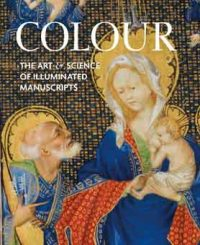 Colour. The Art and Science of Illuminated Manuscripts