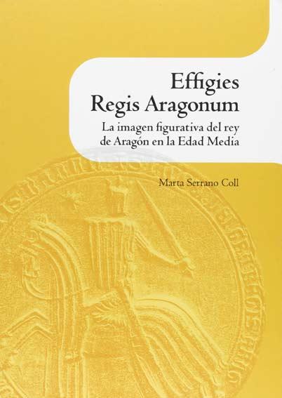 Effigies Regis Aragonum. La imagen figurativa del rey de Aragón en la Edad Media