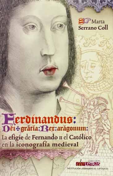 Ferdinandus dei gracia rex Aragonum. La efigie de Fernando II el Católico en la iconografía medieval