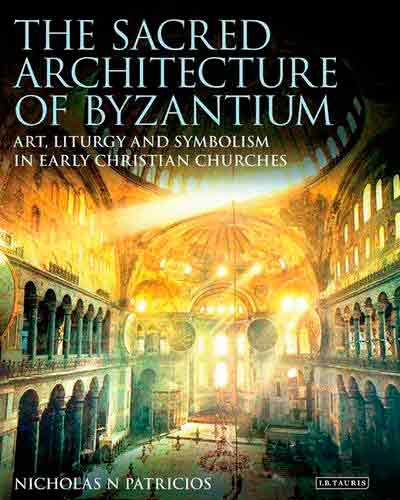 The Sacred Architecture of Byzantium: Art, Liturgy and Symbolism in Early Christian Churches