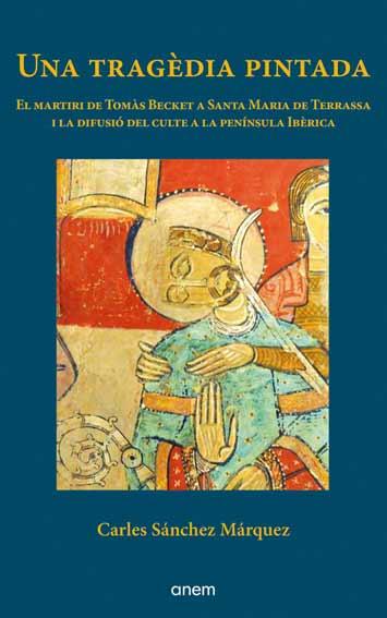 Una tragèdia pintada. El martiri de Tomàs Becket a Santa Maria de Terrassa i la difusió del culte a la Península Ibèrica