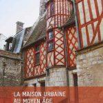 La maison urbaine au Moyen Âge: Art de construire et art de vivre