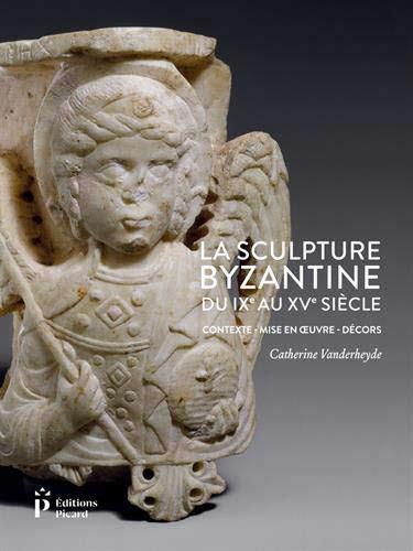 La sculpture byzantine du IXe au XVe siècle : Contexte, mis en oeuvre, décors: Contexte - Mise en oeuvre - Décors