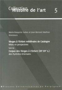 Vierges à l'Enfant médiévales de Catalogne: mises en perspectives. Corpus des Vierges à l'Enfant (XII-XV s.) des Pyrénées-Orientales