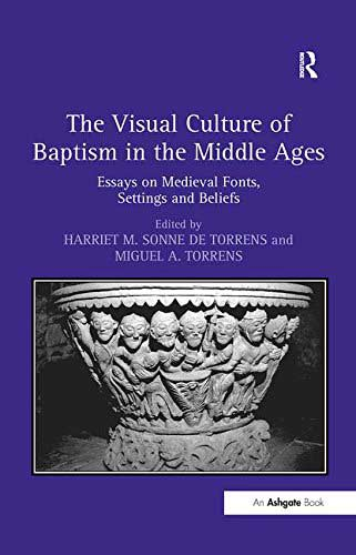The Visual Culture of Baptism in the Middle Ages. Essays on Medieval Fonts, Settings and Beliefs