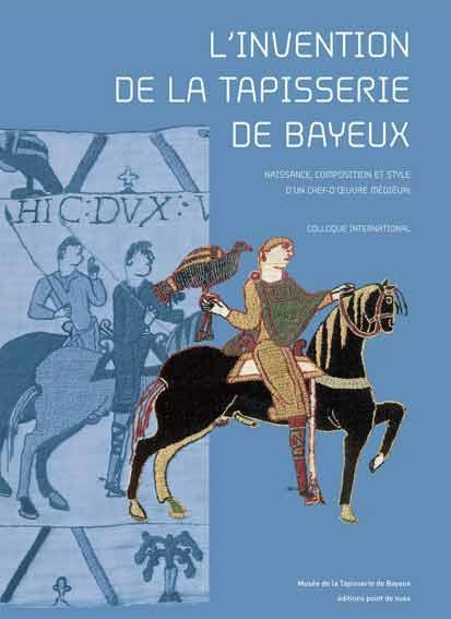 L'Invention de la Tapisserie de Bayeux. Naissance, Composition et Style d'un Chef-d'Oeuvre Médiéval