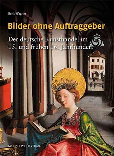 Bilder ohne Auftraggeber: Der deutsche Kunsthandel im 15. und frühen 16. Jahrhundert