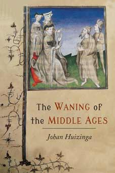 The Waning of the Middle Ages: A Study of the Forms of Life, Thought, and Art in France and the Netherlands in the XIV and XV Centuries